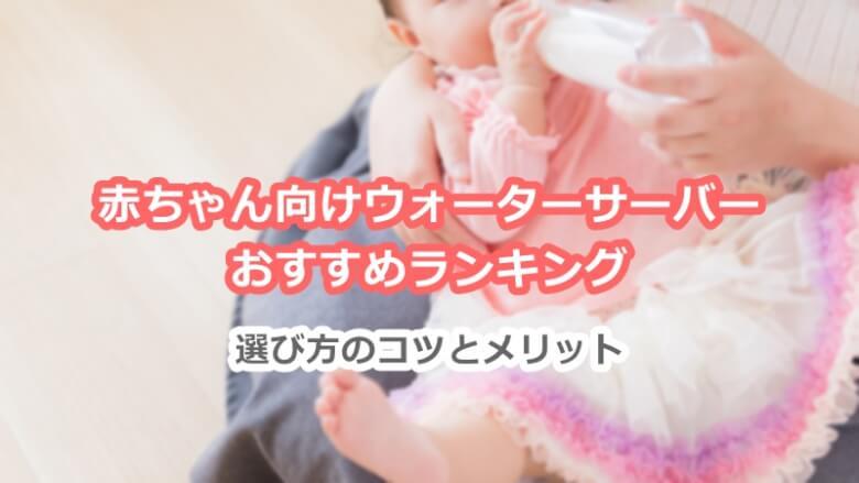 赤ちゃん向けウォーターサーバーおすすめランキング。選び方のコツとメリット