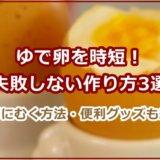 ゆで卵を時短!失敗しない作り方3選。簡単にむく方法・便利グッズも紹介