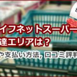 ライフネットスーパーの配達エリアは?配達料や支払い方法、口コミ評判を解説