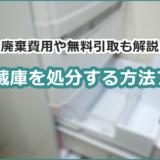 冷蔵庫を処分する方法7つ。廃棄費用や無料引取も解説