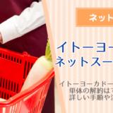 イトーヨーカドーネットスーパーの退会方法!解約の手順を詳しく解説