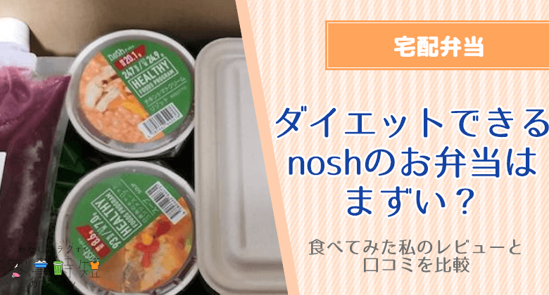 ダイエットできるnosh(ナッシュ)のお弁当はまずい?食べてみた私のレビューと口コミを比較