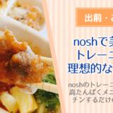 nosh(ナッシュ)宅配弁当のトレーニングコースは理想的な筋肉弁当