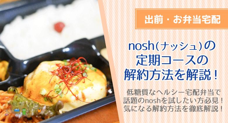 nosh(ナッシュ)の定期コースの解約方法を解説!